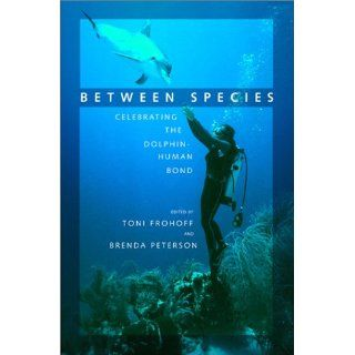 Between Species: Celebrating the Dolphin Human Bond: Toni Frohoff, Brenda Peterson: 9781578050703: Books