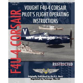 Vought F4U 4 Corsair Pilot's Flight Operating Instructions: United States Navy: 9781935327837: Books