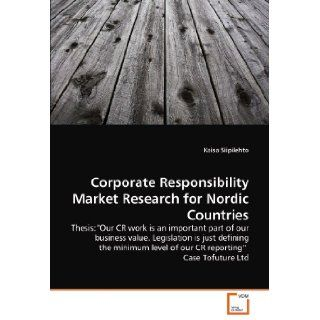"Corporate Responsibility Market Research for Nordic Countries: Thesis:""Our CR work is an important part of our business value. Legislation is justlevel of our CR reporting"" Case Tofuture Ltd: Kaisa Siipilehto: 9783639350913: Books"