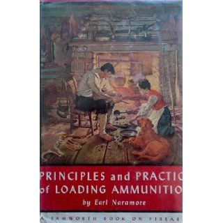 Principles and practice of loading ammunition;: A treatise on the loading of ammunition, with particular reference to the individual who reloads hissuch practice (A Samworth book on Firearms): Earl Naramore: Books