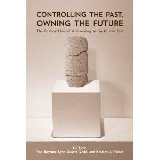 Controlling the Past, Owning the Future: The Political Uses of Archaeology in the Middle East: Ran Boytner, Lynn Swartz Dodd, Bradley J. Parker: 9780816527953: Books
