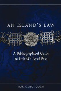 An Island's Law: A bibliographical guide to Ireland's legal past (Irish Legal History Society): W. N. Osborough: 9781846824166: Books