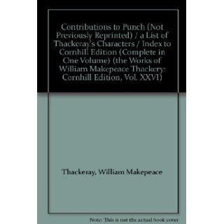 "Contributions to ""Punch"" (Not Previously Reprinted) / a List of Thackeray's Characters / Index to Cornhill Edition (Complete in One Volume) (the Works of William Makepeace Thackery: Cornhill Edition, Vol. XXVI): William Makepeace Thackeray: B"