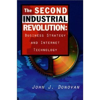 The Second Industrial Revolution: Business Strategy and Internet Technology: John J. Donovan: 9780137456215: Books