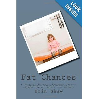 Fat Chances: A Possibly Humorous, Partially Tragic, Undoubtedly Honest Account of My Journey Through Weight Loss Surgery: Erin Shaw: 9781456353292: Books