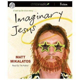 Imaginary Jesus: A Not Quite True Story: Matt Mikalatos: 9781596442498: Books