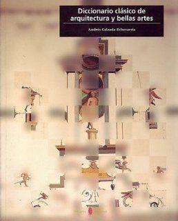 Diccionario Clasico de Arquitectura y Bellas Artes (Spanish Edition) (9788476284063): Andres Calzada Echevarria: Books