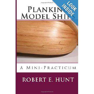 Planking Model Ships A Mini Practicum Mr. Robert E. Hunt 9781482306255 Books