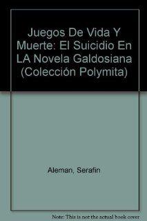 Juegos De Vida Y Muerte: El Suicidio En LA Novela Galdosiana (Coleccion Polymita) (9780897291828): Serafin Aleman: Books