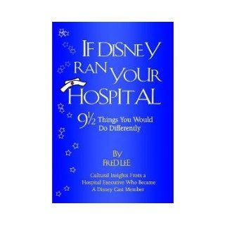 If Disney Ran Your Hospital: 9 1/2 Things You Would Do Differently: Fred Lee: 9780974386010: Books