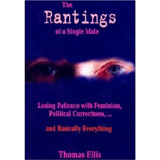 The Rantings of a Single Male: Losing Patience with Feminism, Political Correctnessand Basically Everything, First Edition: Thomas Ellis: 9780976261308: Books