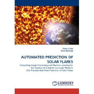 AUTOMATED PREDICTION OF SOLAR FLARES: Integrating Image Processing and Machine Learning for the Creation of a Hybrid Computer Platform that Provides Real Time Prediction of Solar Flares: Tufan Colak, Rami Qahwaji: 9783838370309: Books