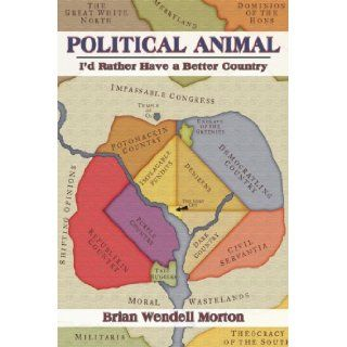 Political Animal: I'd Rather Have a Better Country: Brian Wendell Morton: 9781934074350: Books