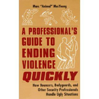 "A Professional's Guide to Ending Violence Quickly: How Bouncers, Bodyguards, and Other Security Professionals Handle Ugly Situations: Marc ""Animal"" MacYoung: 9780873648998: Books"