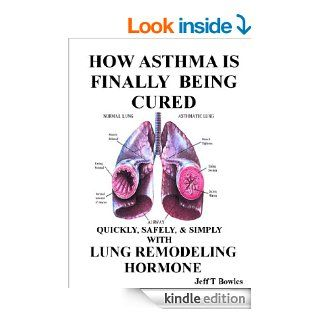 HOW ASTHMA IS FINALLY BEING CURED QUICKLY, SIMPLY, & SAFELY WITH HUMAN LUNG REMODELING HORMONE eBook: JEFF T BOWLES: Kindle Store