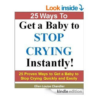 25 Ways to Get a Baby to Stop Crying   Instantly: 25 Proven Ways to Get a Baby to Stop Crying Quickly and Easily (Parenting Infants & Babies) eBook: Ellen Louise Chandler, Parenting Books/ Parenting Baby: Kindle Store