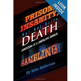 Prison, Insanity, But Not Quite Death: Confession of a Compulsive Gambler: Mike McNichols: 9781456800871: Books