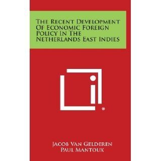 The Recent Development Of Economic Foreign Policy In The Netherlands East Indies Jacob Van Gelderen, Paul Mantoux, W. E. Rappard 9781258570309 Books