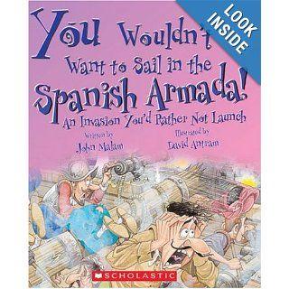 You Wouldn't Want to Sail in the Spanish Armada An Invasion You'd Rather Not Launch John Malam, David Salariya, David Antram 9780531149744 Books