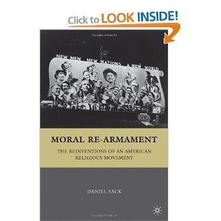 Moral Re Armament: The Reinventions of an American Religious Movement: Daniel Sack: 9780312293277: Books