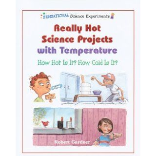 Really Hot Science Projects with Temperature: How Hot Is It? How Cold Is It? (Sensational Science Experiments): Robert Gardner: 9780766020153: Books