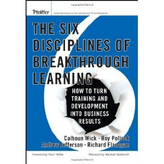 The Six Disciplines of Breakthrough Learning: How to Turn Training and Development Into Business Results (9780787982546): Calhoun W. Wick, Roy V. H. Pollock, Andrew McK. Jefferson, Richard D. Flanagan, Kevin D. Wilde: Books