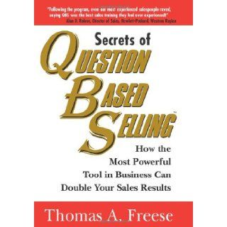 Secrets of Question Based Selling: How the Most Powerful Tool in Business Can Double Your Sales Results: Thomas Freese: 9781570715884: Books