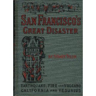 San Francisco's Great Disaster: A full account of the recent terrible destruction of life and property by earthquake, fire and volcano in California and at Vesuvius: Sydney Tyler, Ralph Stockman Tarr: Books