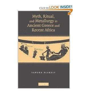 Myth, Ritual and Metallurgy in Ancient Greece and Recent Africa: Sandra Blakely: 9780521855006: Books