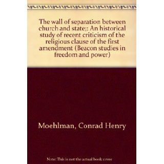 The wall of separation between church and state;: An historical study of recent criticism of the religious clause of the first amendment (Beacon studies in freedom and power): Conrad Henry Moehlman: Books