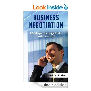 Business Negotiation 20 Steps To Negotiate With Results, Making Deals, Negotiation Strategies, Get What You Want, When You Want It, Achieve Brilliant Results, Negotiation Genius, Leadership eBook Ashton Cruise Kindle Store