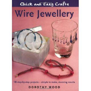 Wire Jewellery: 18 Step by step Projects   Simple to Make, Stunning Results (Quick and Easy Crafts): Dorothy Wood: 9781845376673: Books