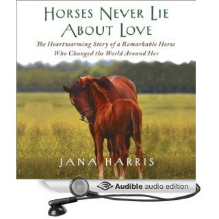 Horses Never Lie About Love: The Heartwarming Story of a Remarkable Horse Who Changed the World Around Her (Audible Audio Edition): Jana Harris, Susanna Burney: Books