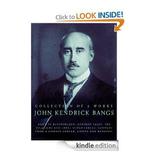 John Kendrick Bangs, 5 Works: Alice In Blunderland, Andiron Tales, The Bicyclers And Three Other Farces, Cobwebs From A Library Corner, Coffee And Repartee eBook: John Kendrick Bangs: Kindle Store