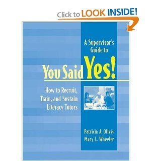 A Supervisor's Guide to YOU SAID YES!: How to Recruit, Train, and Sustain Literacy Tutors: Patricia A Oliver, Mary L Wheeler: 9780325008097: Books