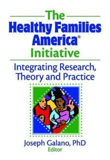 The Healthy Families America Initiative: Integrating Research, Theory and Practice (9780789036803): Joseph Galano: Books