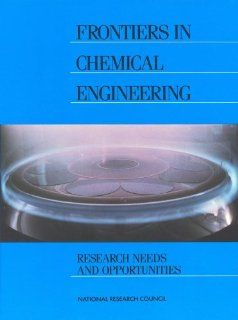 Frontiers in Chemical Engineering: Research Needs and Opportunities: Committee on Chemical Engineering Frontiers: Research Needs and Opportunities, Mathematics, and Applications Commission on Physical Sciences, Division on Engineering and Physical Sciences