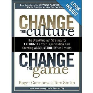 Change the Culture, Change the Game The Breakthrough Strategy for Energizing Your Organization and Creating Accountability for Results Roger Connors, Tom Smith, Lloyd James 9781452630823 Books