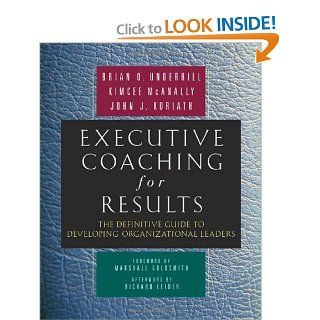 Executive Coaching for Results: The Definitive Guide to Developing Organizational Leaders: Brian O Underhill, Kimcee McAnally, John J Koriath, Richard J. Leider, Marshall Goldsmith: 9781576754481: Books