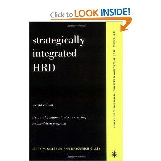 Strategically Integrated HRD: A Six  Step Approach To Creating Results Driven Programs Performance (New Perspectives in Organizational Learning, Performance, an): Jerry W. Gilley, Ann Maycunich Gilley: 9780738207629: Books