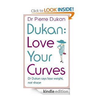 Love Your Curves: Dr Dukan Says Lose Weight, Not Shape: Dr. Dukan Says Lose Weight, Not Shape (Dukan Diet) eBook: Dr Pierre Dukan: Kindle Store