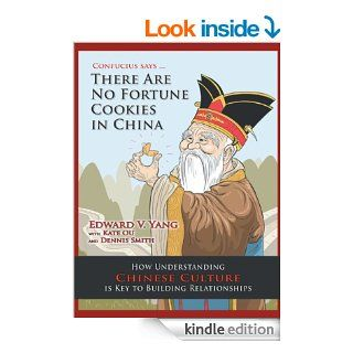 Confucius SaysThere Are No Fortune Cookies in China: How Understanding Chinese Culture Is Key to Building Relationships eBook: Edward V. Yang: Kindle Store