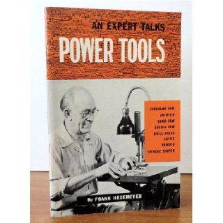 An Expert Talks Power Tools: Circular Saw, Jointer, Band Saw, Scroll Saw, Drill Press, Lathe, Sander and Spindle Shaper: Frank Hegemeyer: Books