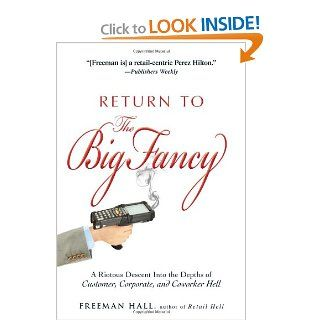 Return to the Big Fancy: A Riotous Descent Into the Depths of Customer, Corporate, and Coworker Hell: Freeman Hall: 9781440536779: Books