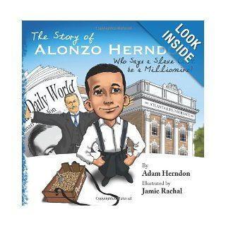The Story of Alonzo Herndon: Who Says A Slave Can't Be a Millionaire?: Adam Herndon, Jamie Rachal: 9780615753027: Books