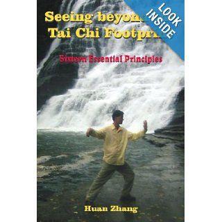 Seeing beyond the Tai Chi Footprint Sixteen Essential Principles Huan Zhang 9781420818314 Books