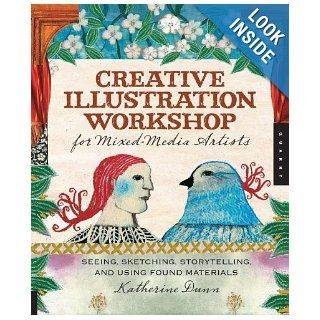 Creative Illustration Workshop for Mixed Media Artists: Seeing, Sketching, Storytelling, and Using Found Materials: Katherine Dunn: 9781592536368: Books