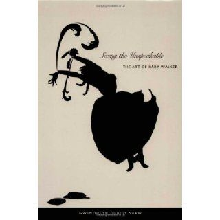 Seeing the Unspeakable: The Art of Kara Walker: Gwendolyn DuBois Shaw: 9780822333968: Books