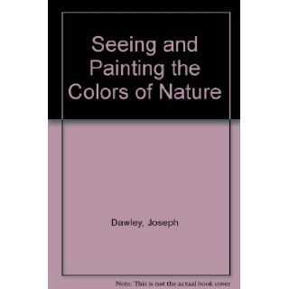 Seeing and Painting the Colors of Nature: Joseph Dawley: 9780823047611: Books