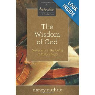 The Wisdom of God (A 10 week Bible Study): Seeing Jesus in the Psalms and Wisdom Books (Seeing Jesus in the Old Testament): Nancy Guthrie: 9781433526329: Books